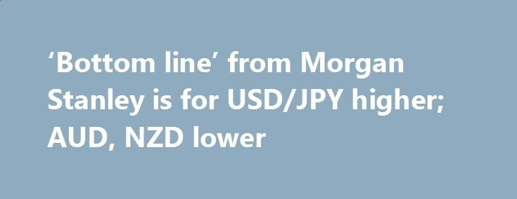 'Bottom line' from Morgan Stanley is for USD/JPY higher; AUD, NZD lower betiforexcom.live... This is from Morgan Stanley's latest 'FX Pulse' last week Their 'bottom line' summary is: Central bank communication focusing increasingly on flourishing financial conditions suggests that their monetary policy reaction functions may have changed. Tigh...The post 'Bottom line' from Morgan Stanley is for USD/JPY higher; AUD, NZD lower appeared first on Forex news forex trade. forex.wine/...