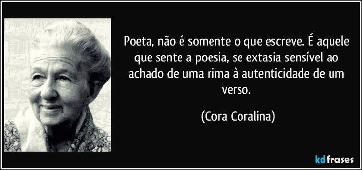 Poeta, não é somente o que escreve. É aquele que sente a poesia, se extasia sensível ao achado de uma rima à autenticidade de um verso. (Cora Coralina)