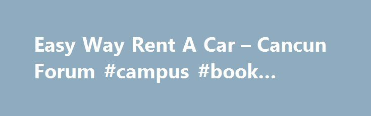 Easy Way Rent A Car – Cancun Forum #campus #book #rentals http://renta.nef2.com/easy-way-rent-a-car-cancun-forum-campus-book-rentals/  #easy rent a car # Easy Way Rent A Car I thought I would post a detailed review here since TA doesn t have a place for them. We rented a Dodge Attitude with full insurance for 7days. The agreed upon price was $314.00 USD. When we arrived at the airport we had no problem finding the Easy Way guy. He took all the bags my daughter and I were carrying he was…