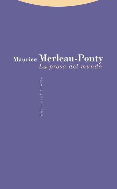 La prosa del mundo / Maurice Merleau-Ponty ; Edicin de Claude Lefort ; Traducccin de Fancisco Prez Gutierrz.  Editorial:Madrid : Trotta, 2015. http://absysnetweb.bbtk.ull.es/cgi-bin/abnetopac01?TITN=560682