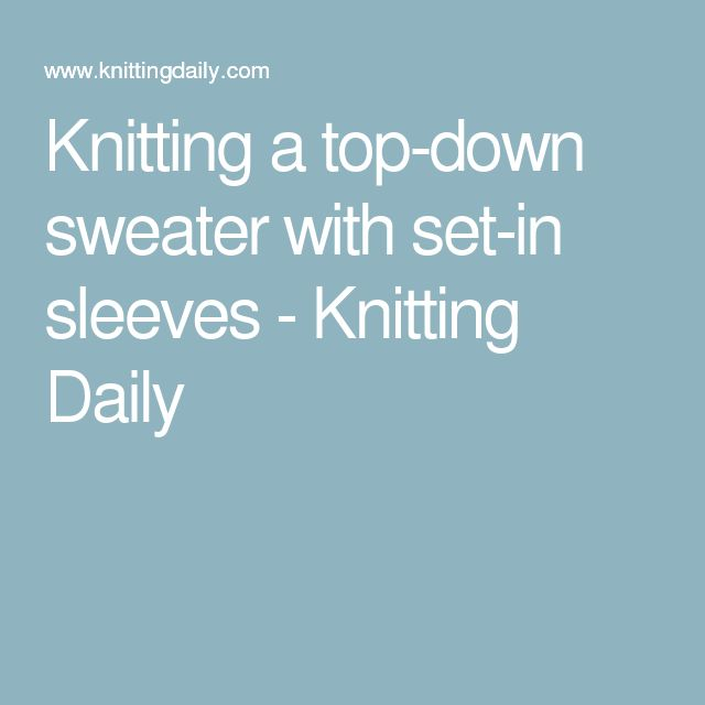 Knitting a top-down sweater with set-in sleeves - Knitting Daily