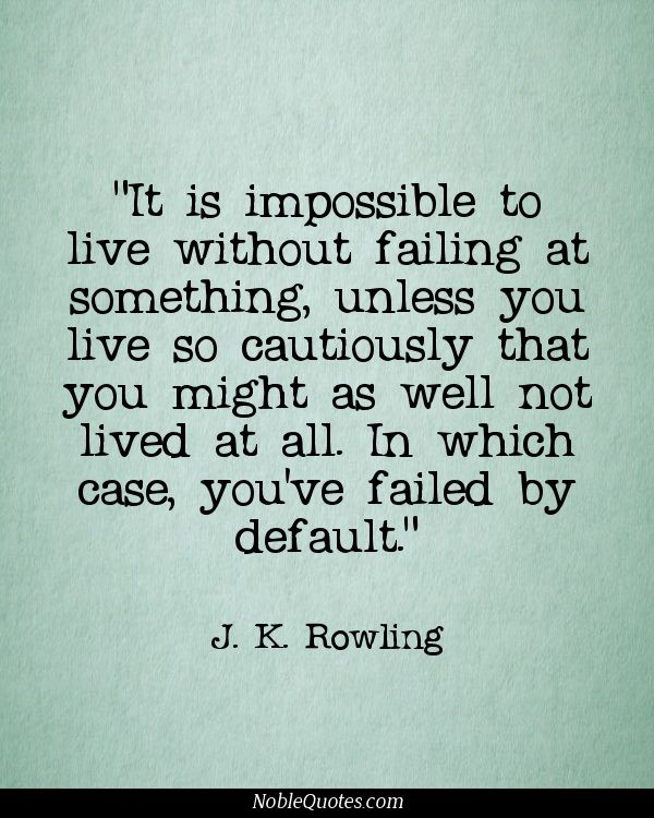 It is impossible to live without failing at something, unless you live so cautiously that you might as well not lived at all. In which case, you've failed by default. - J.K. Rowling