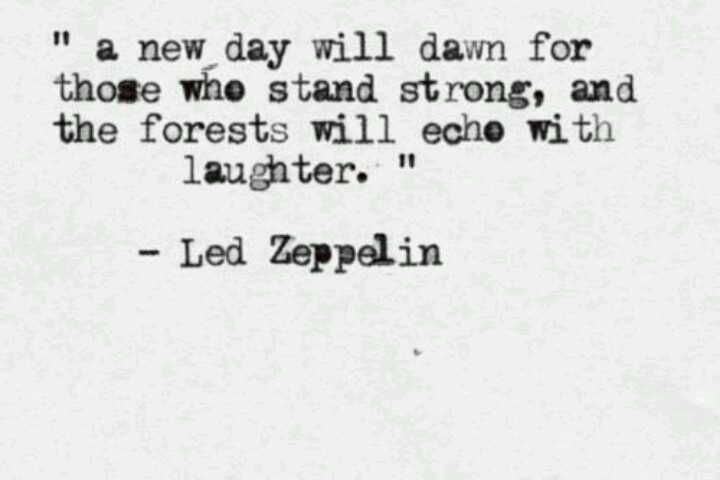 """"""" a new day will dawn for those who stand strong, and the forests will echo with laughter."""" -- Stairway to Heaven -- Led Zeppelin -- <3 -- Love it."""