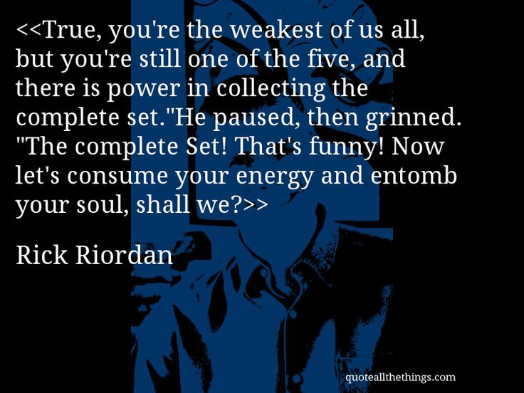 "Rick Riordan - quote-True, you're the weakest of us all, but you're still one of the five, and there is power in collecting the complete set.""He paused, then grinned. ""The complete Set! That's funny! Now let's consume your energy and entomb your soul, shall we?Source: quoteallthethings.comMore from quoteallthethings.com:Bridesthrowingcats This Kitten Was PhotographedKevin Smith Quote 621934Jk Rowling Quote 2891093 #RickRiordan #quote #quotation #aphorism #quoteallthethings"