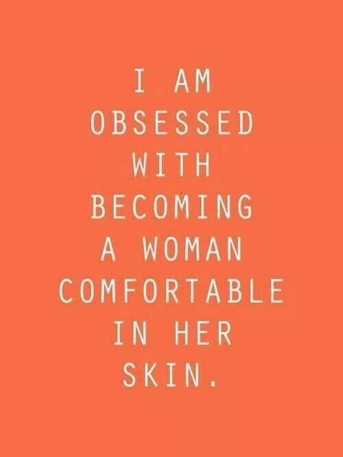 I am obsessed with becoming a woman comfortable in her skin.