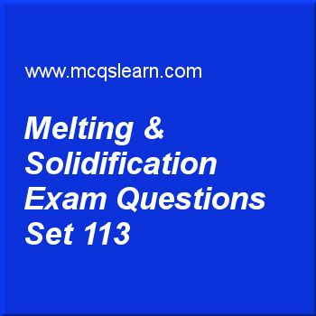 Practice test on melting & solidification, O level Cambridge physics quiz 113 online. Practice physics exam's questions and answers to learn melting & solidification test with answers. Practice online quiz to test knowledge on melting and solidification, temperature scales, types of thermometers, power in physics, introducing waves worksheets. Free melting & solidification test has multiple choice questions as in process of solidification, change of state that takes place is, answers key...