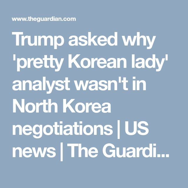 Trump asked why 'pretty Korean lady' analyst wasn't in North Korea negotiations   US news   The Guardian
