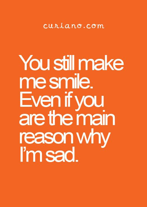 You still make me smile.  Even if you are the main reason why I'm sad.