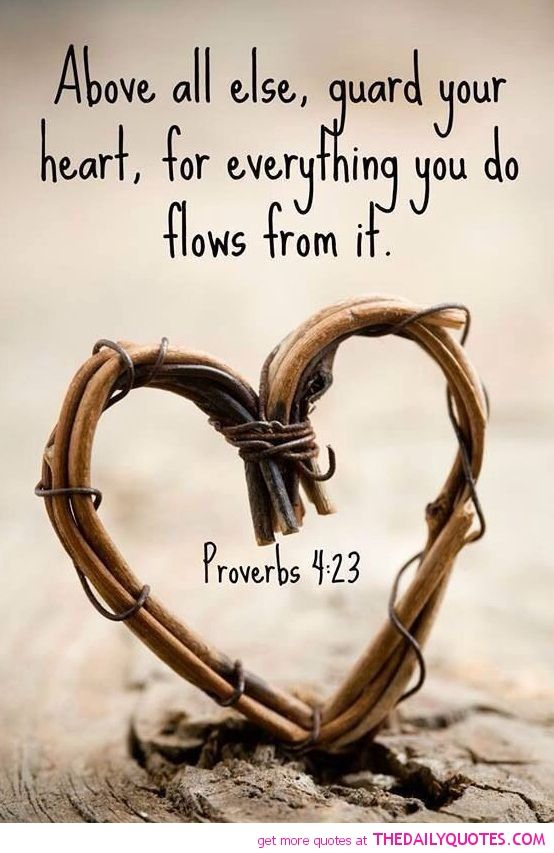 """Above all else, guard you heart, for everything you do flows from it."" I'm not a bible person but I love this"