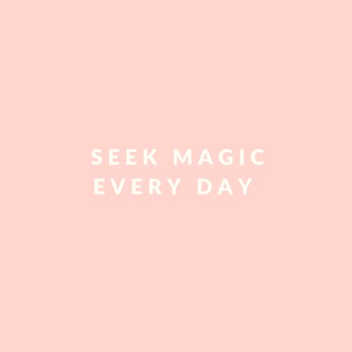 Seek magic every day...the perfect quote to be framed