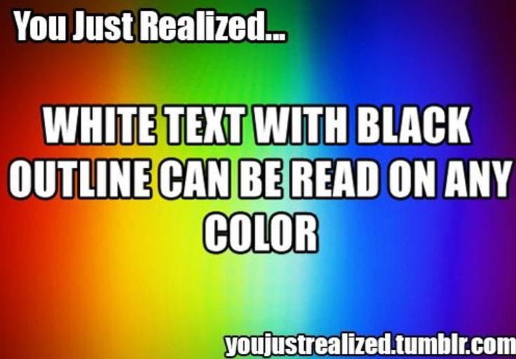 You Just Realized… White text with black outline can be read on any color. ✰