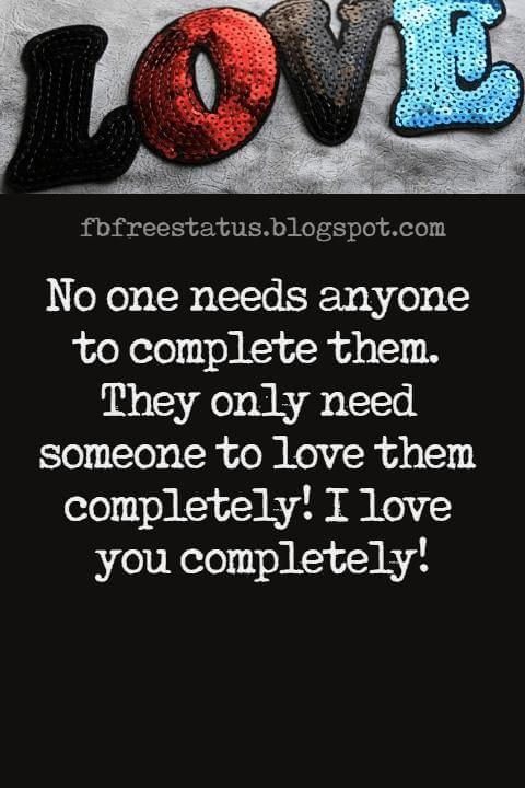 Love Text Messages, No one needs anyone to complete them. They only need someone to love them completely! I love you completely!