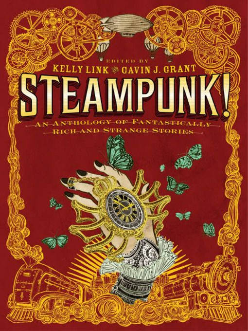 Steampunk! / Kelly Link [ed.] ~ Imagine an alternate universe where romance and technology reign. Where tinkerers and dreamers craft and re-craft a world of automatons, clockworks, calculating machines, and other marvels that never were. Where scientists and schoolgirls, fair folk and Romans, intergalactic bandits, utopian revolutionaries, and intrepid orphans solve crimes, escape from monstrous predicaments, consult oracles, and hover over volcanoes in steam-powered airships.: Worth Reading, Strange Stories, Calculating Machines, Books Worth, Anthology, Steampunk, Kellylink