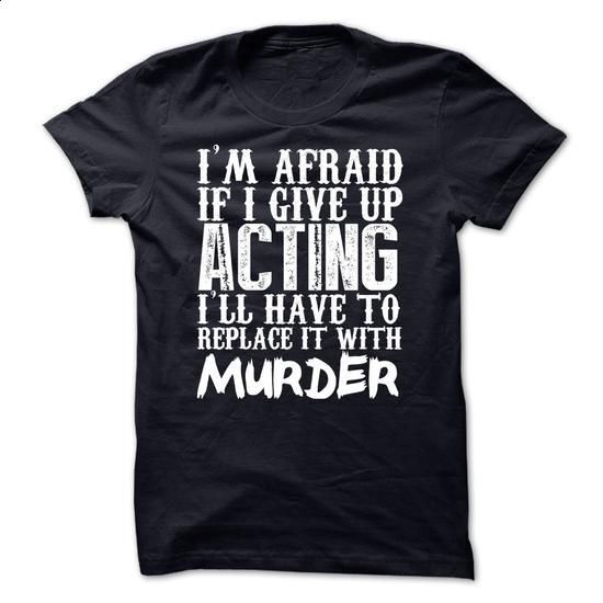 Im Afraid If I Give Up Acting Ill Have To Replace It Wi - #sweater #design shirts. CHECK PRICE => https://www.sunfrog.com/Funny/Im-Afraid-If-I-Give-Up-Acting-Ill-Have-To-Replace-It-With-Murder-Tshirt.html?60505