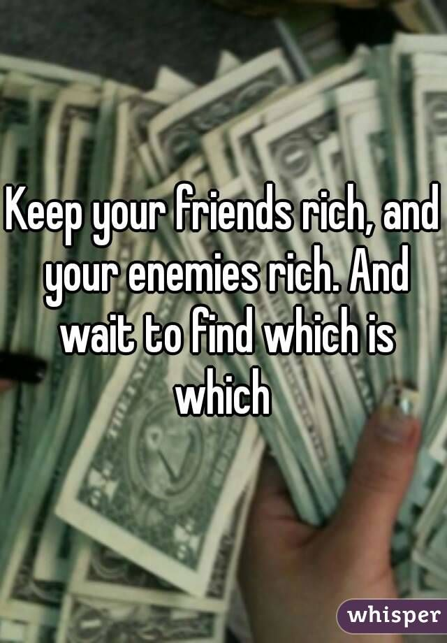 Keep your friends rich, and your enemies rich. And wait to find out which is which ~age of ultron