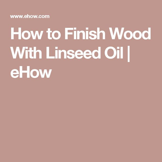 How to Finish Wood With Linseed Oil | eHow