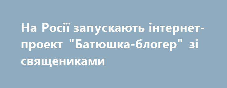 """На Росії запускають інтернет-проект """"Батюшка-блогер"""" зі священиками https://www.depo.ua/ukr/svit/na-rosiyi-zapuskayut-internet-proekt-batyushka-bloger-zi-svyaschenikami-20170714605614  На Росії в серпні буде запущено мережевий проект """"Батюшка-блогер"""", у якому священики Російської православної церкви вестимуть свої відеоблоги"""