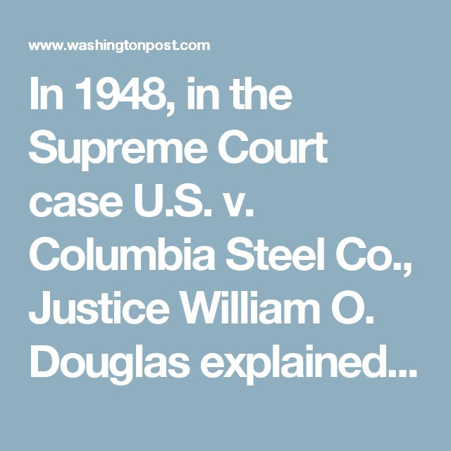 "In 1948, in the Supreme Court case U.S. v. Columbia Steel Co., Justice William O. Douglas explained that the traditional philosophy of American antitrust law is that ""all power tends to develop into a government in itself. Power that controls the economy … should be scattered into many hands so that the fortunes of the people will not be dependent on the whim or caprice, the political prejudices, the emotional stability of a few self-appointed men."""