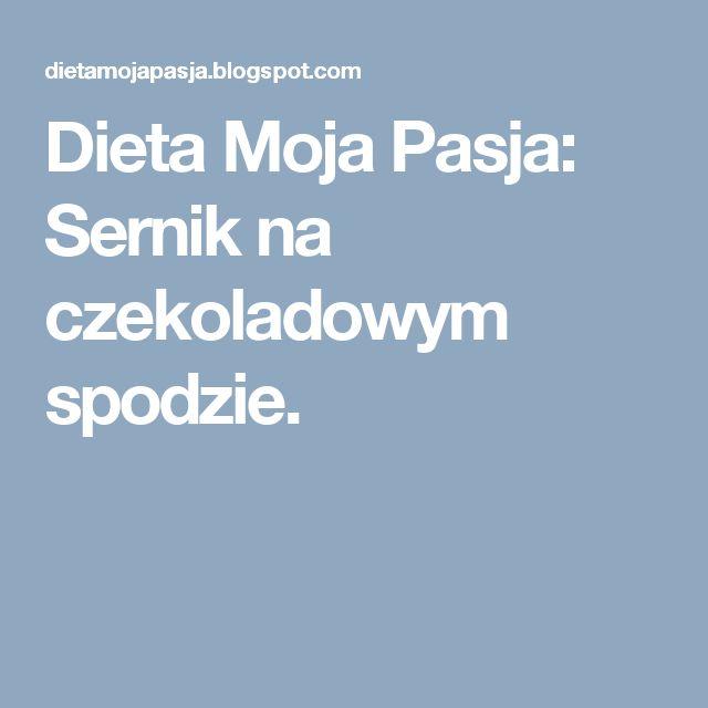 Dieta Moja Pasja: Sernik na czekoladowym spodzie.