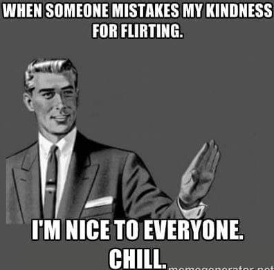When someone mistakes my kindness for flirting ;> #chill