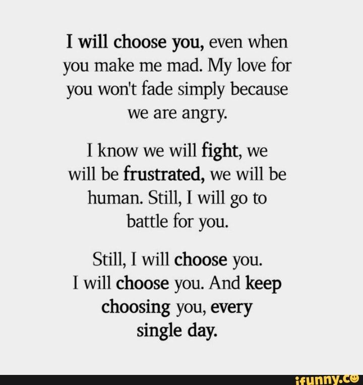 I Will Choose You Even When You Make Me Mad My Love For You Won T Fade Simply Because We Are Angry I Know We Will Fight We Will Be Frustrated We Will