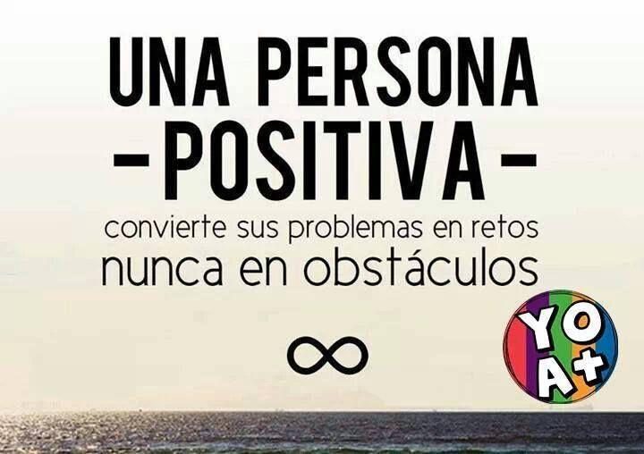 Una persona positiva convierte sus problemas en retos nunca en obstáculos.