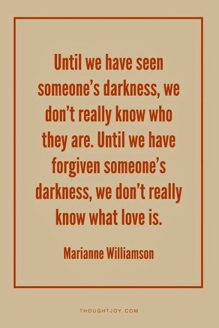 """Until we have seen someone's darkness, we don't really know who they are"" -Marianne Williamson"