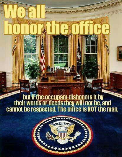 ... but if the occupant dishonors it by their words or deeds they will not be, and cannot be respected. The office is NOT the man.