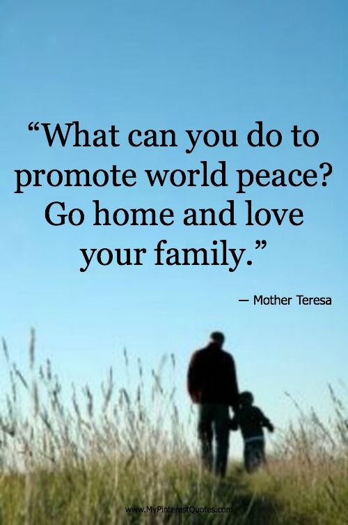What can you do to promote world peace? Go home and love your family. -Mother Teresa