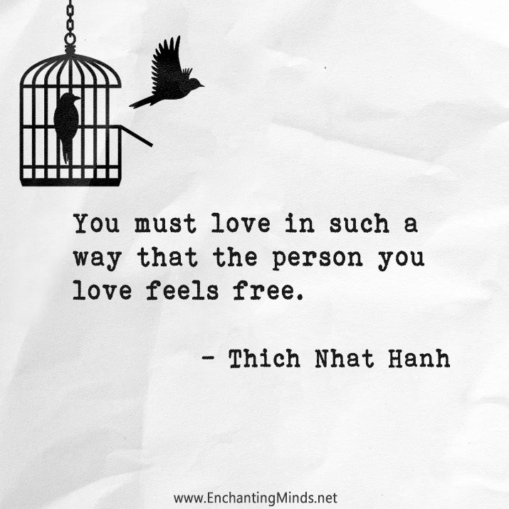 You must love in such a way that the person you love feels free. - Thich Nhat Hanh