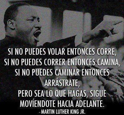 si no puedes volar entonces corre, si no puedes correr entonces camina, si no puedes caminar entonces arrastrate, pero sea lo que hagas, sigue moviendote hacia adelante.  -Martin Luther King jr.  #citas #frases