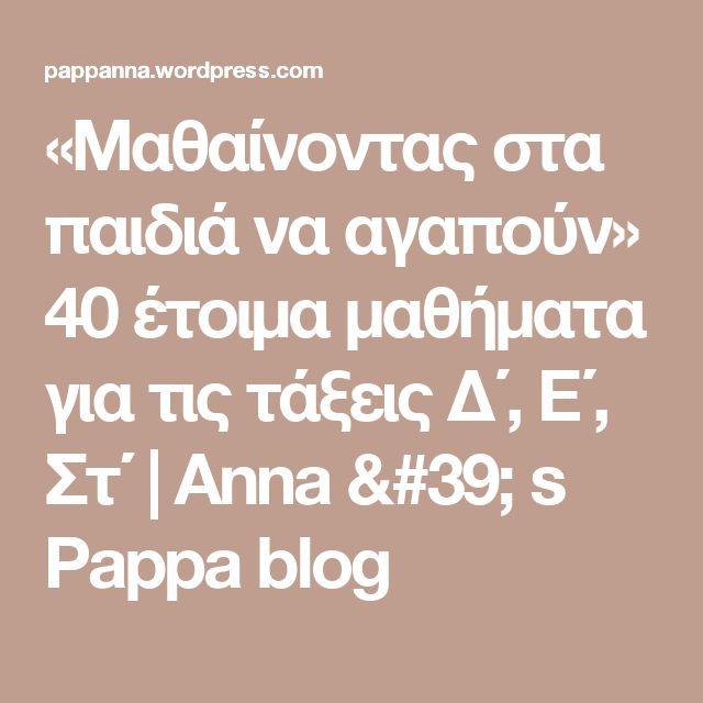 «Μαθαίνοντας στα παιδιά να αγαπούν» 40 έτοιμα μαθήματα για τις τάξεις Δ΄, Ε΄, Στ΄ | Anna ' s Pappa blog