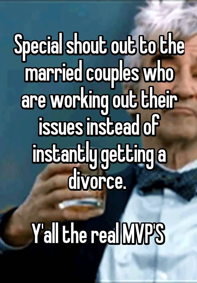 """Special shout out to the married couples who are working out their issues instead of instantly getting a divorce.   Y'all the real MVP'S """
