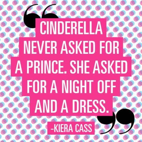 """""""Cinderella never asked for a prince. She asked for a night off and a dress."""" —Kiera Cass"""
