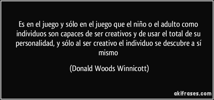 Es en el juego y sólo en el juego que el niño o el adulto como individuos son capaces de ser creativos y de usar el total de su personalidad, y sólo al ser creativo el individuo se descubre a sí mismo (Donald Woods Winnicott)