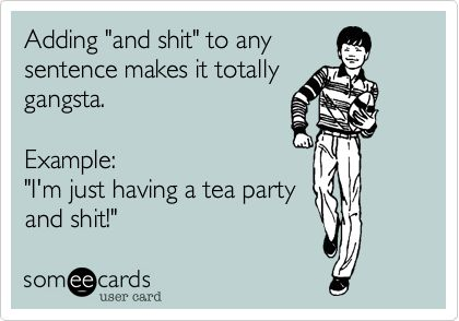 Adding 'and shit' to any sentence makes it totally gangsta. Example: 'I'm just having a tea party and shit!'