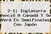 http://tecnoautos.com/wp-content/uploads/imagenes/tendencias/thumbs/21-inglaterra-vencio-a-canada-y-se-vera-en-semifinales-con-japon.jpg Gol Caracol. 2-1: Inglaterra venció a Canadá y se verá en semifinales con Japón, Enlaces, Imágenes, Videos y Tweets - http://tecnoautos.com/actualidad/gol-caracol-21-inglaterra-vencio-a-canada-y-se-vera-en-semifinales-con-japon/