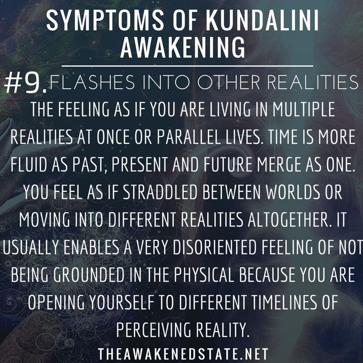 Symptoms of Kundalini Awakening#9. Flashes Into Other realities aka Quantum Jumping or Timeline Hopping This is one that is more common after 2012 but it is the feeling as if youre living inside a dream or you cant differentiate if this was from a dream or from reality. The feeling as if you are living in multiple realities at once or parallel lives. As the veil lifts around us it is easier to tap into various perceptions of time. Time is more fluid as past present and future merge as one.