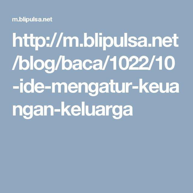 http://m.blipulsa.net/blog/baca/1022/10-ide-mengatur-keuangan-keluarga