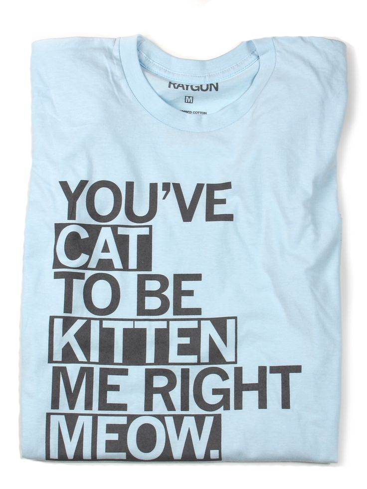 Youu0027ve Cat To Be Kitten Me, I Want A Cat Shirt!