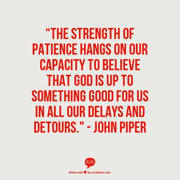 """The strength of patience hangs on our capacity to believe that God is up to something good for us in all our delays and detours.""  ― John Piper, Battling Unbelief: Defeating Sin with Superior Pleasure // Read more at http://www.desiringgod.org/books/battling-unbelief"
