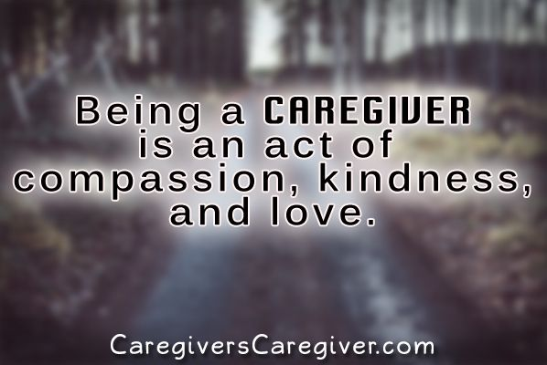 Being a caregiver is an act of compassion, kindness, and love. #Quote #Caregiver #Caregiving  #CaregiversCaregiver  www.CaregiversCaregiver.com