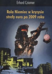Rola Niemiec w kryzysie strefy euro po 2009 roku / Erhard Cziomer. -- Kraków :  Krakowskie Towarzystwo Edukacyjne sp. z o.o. - Oficyna Wydawnicza AFM,  2013.