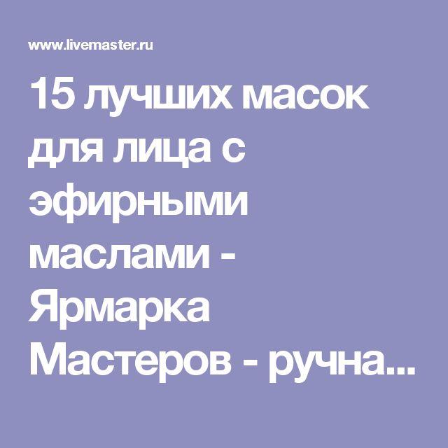15 лучших масок для лица с эфирными маслами - Ярмарка Мастеров - ручная работа, handmade
