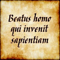 "Beatus Homo Qui Invenit Sapientiam - ""blessed is the man who finds wisdom"""