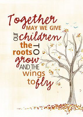 Together, may we give our children the roots to grow and the wings to fly.
