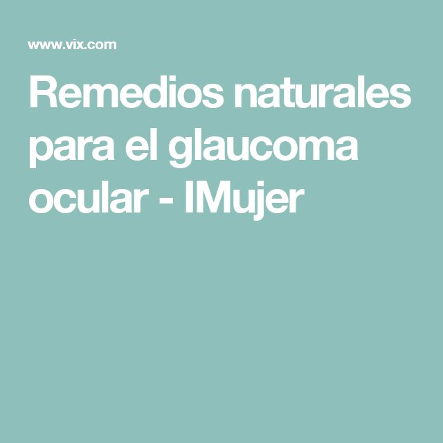 Remedios naturales para el glaucoma ocular - IMujer