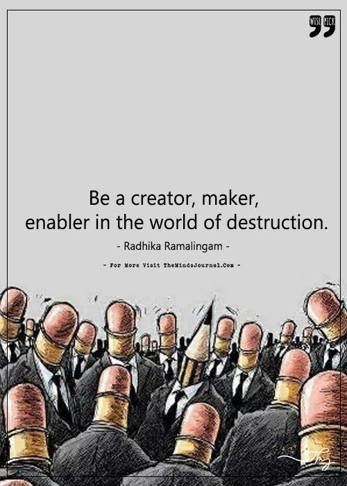 Be a creator, maker, enabler in the world of destruction. - https://themindsjournal.com/be-a-creator-maker-enabler-in-the-world-of-destruction/