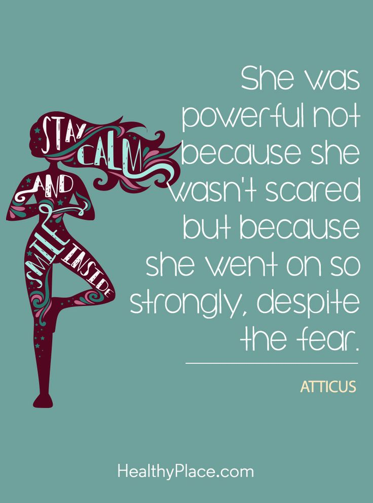 Quote on mental health: She was powerful not because she wasn't scared but because she went on so strongly, despite the fear - Atticus. www.HealthyPlace.com