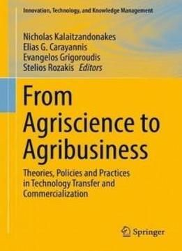 From Agriscience To Agribusiness: Theories Policies And Practices In Technology Transfer And Commercialization (innovation Technology And Knowledge Management) free ebook